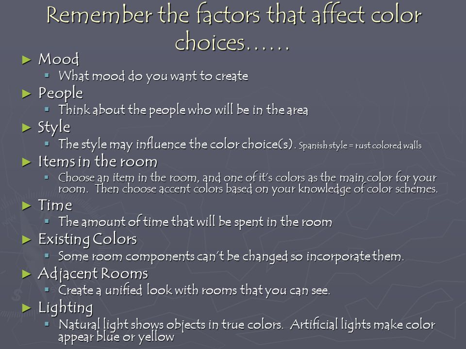 Remember the factors that affect color choices…… Mood Mood What mood do you want to create What mood do you want to create People People Think about the people who will be in the area Think about the people who will be in the area Style Style The style may influence the color choice(s).