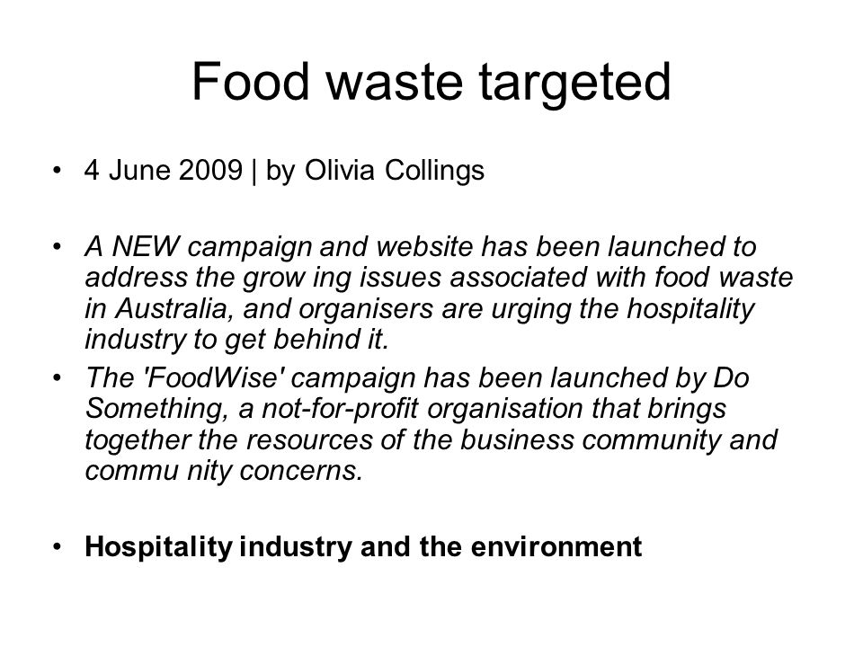 Food waste targeted 4 June 2009 | by Olivia Collings A NEW campaign and website has been launched to address the grow ing issues associated with food waste in Australia, and organisers are urging the hospitality industry to get behind it.