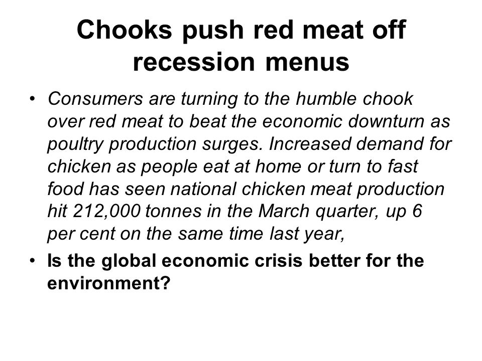 Chooks push red meat off recession menus Consumers are turning to the humble chook over red meat to beat the economic downturn as poultry production surges.