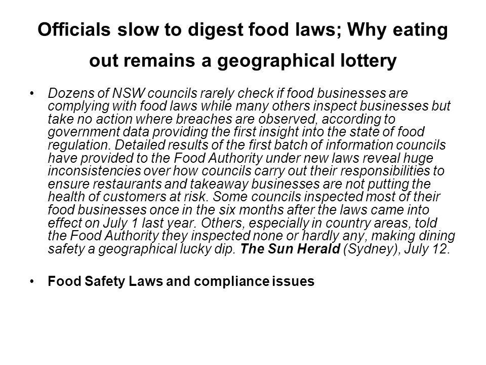 Officials slow to digest food laws; Why eating out remains a geographical lottery Dozens of NSW councils rarely check if food businesses are complying with food laws while many others inspect businesses but take no action where breaches are observed, according to government data providing the first insight into the state of food regulation.