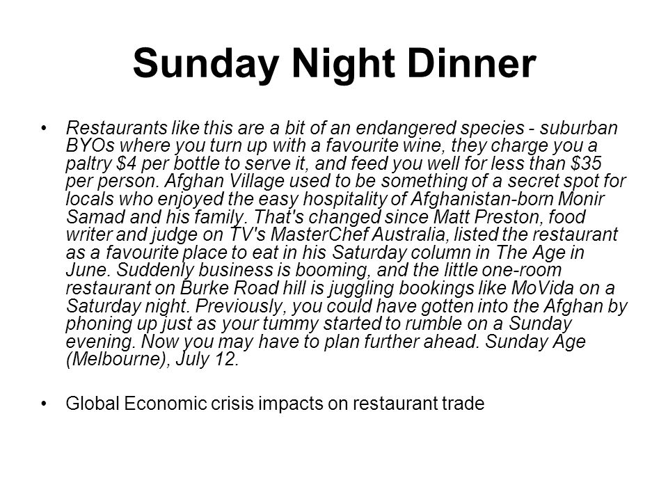 Sunday Night Dinner Restaurants like this are a bit of an endangered species - suburban BYOs where you turn up with a favourite wine, they charge you a paltry $4 per bottle to serve it, and feed you well for less than $35 per person.