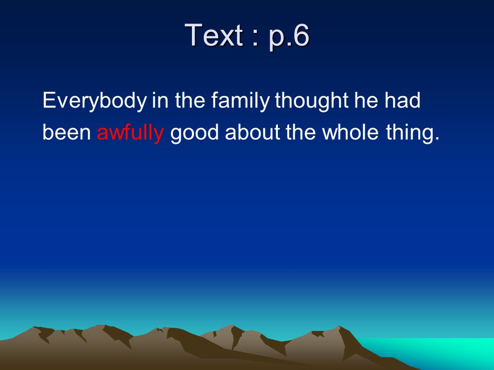Text : p.6 Everybody in the family thought he had been awfully good about the whole thing.