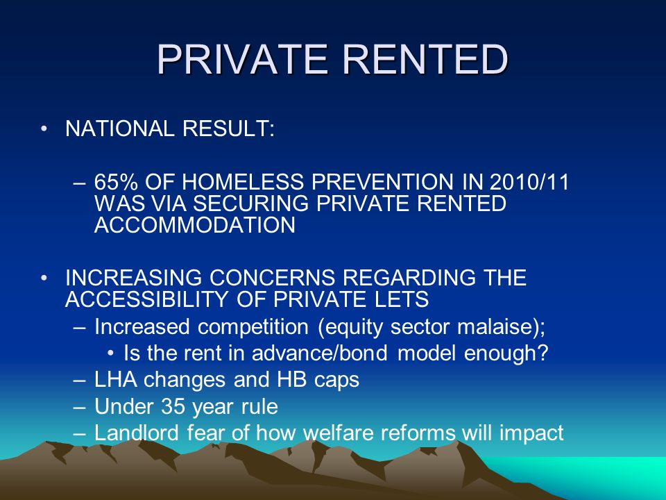 PRIVATE RENTED NATIONAL RESULT: –65% OF HOMELESS PREVENTION IN 2010/11 WAS VIA SECURING PRIVATE RENTED ACCOMMODATION INCREASING CONCERNS REGARDING THE ACCESSIBILITY OF PRIVATE LETS –Increased competition (equity sector malaise); Is the rent in advance/bond model enough.