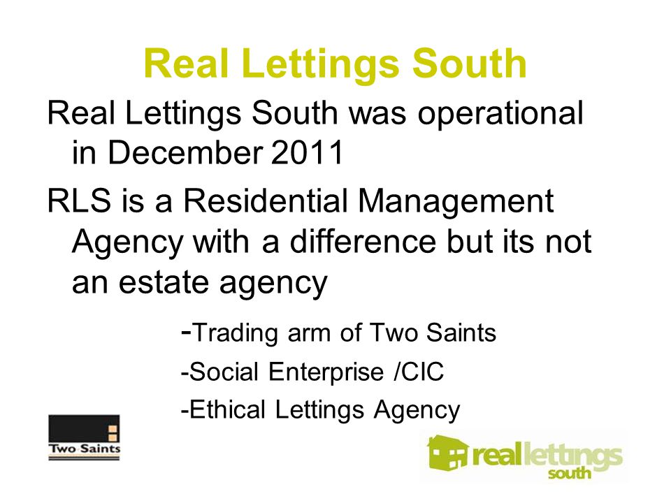Real Lettings South was operational in December 2011 RLS is a Residential Management Agency with a difference but its not an estate agency - Trading arm of Two Saints -Social Enterprise /CIC -Ethical Lettings Agency Real Lettings South