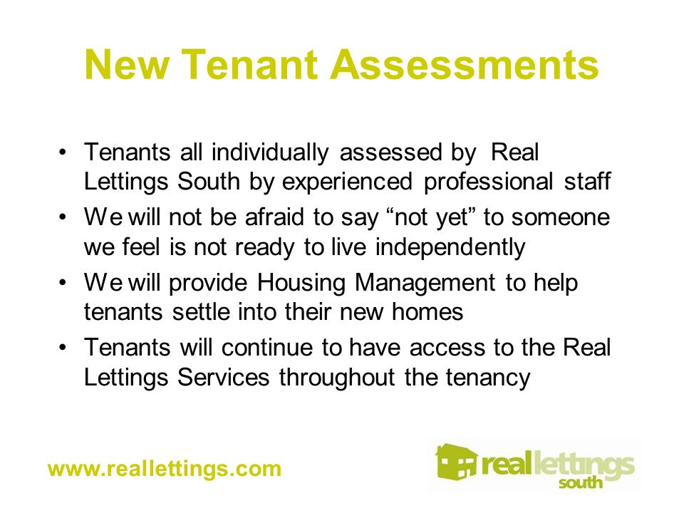 New Tenant Assessments Tenants all individually assessed by Real Lettings South by experienced professional staff We will not be afraid to say not yet to someone we feel is not ready to live independently We will provide Housing Management to help tenants settle into their new homes Tenants will continue to have access to the Real Lettings Services throughout the tenancy www.reallettings.com