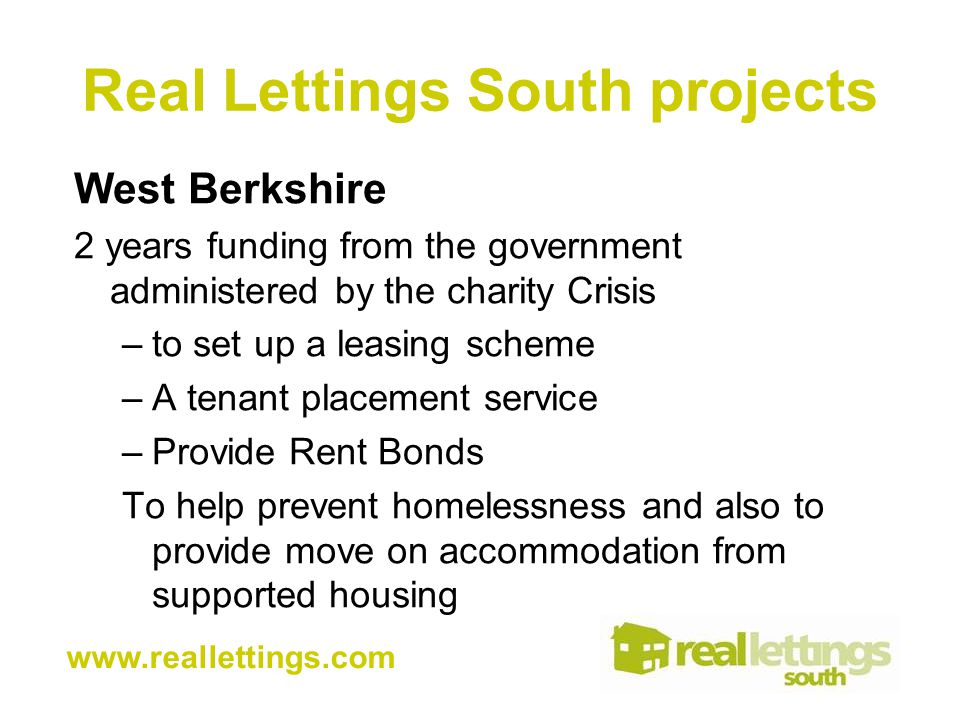Real Lettings South projects West Berkshire 2 years funding from the government administered by the charity Crisis –to set up a leasing scheme –A tenant placement service –Provide Rent Bonds To help prevent homelessness and also to provide move on accommodation from supported housing www.reallettings.com