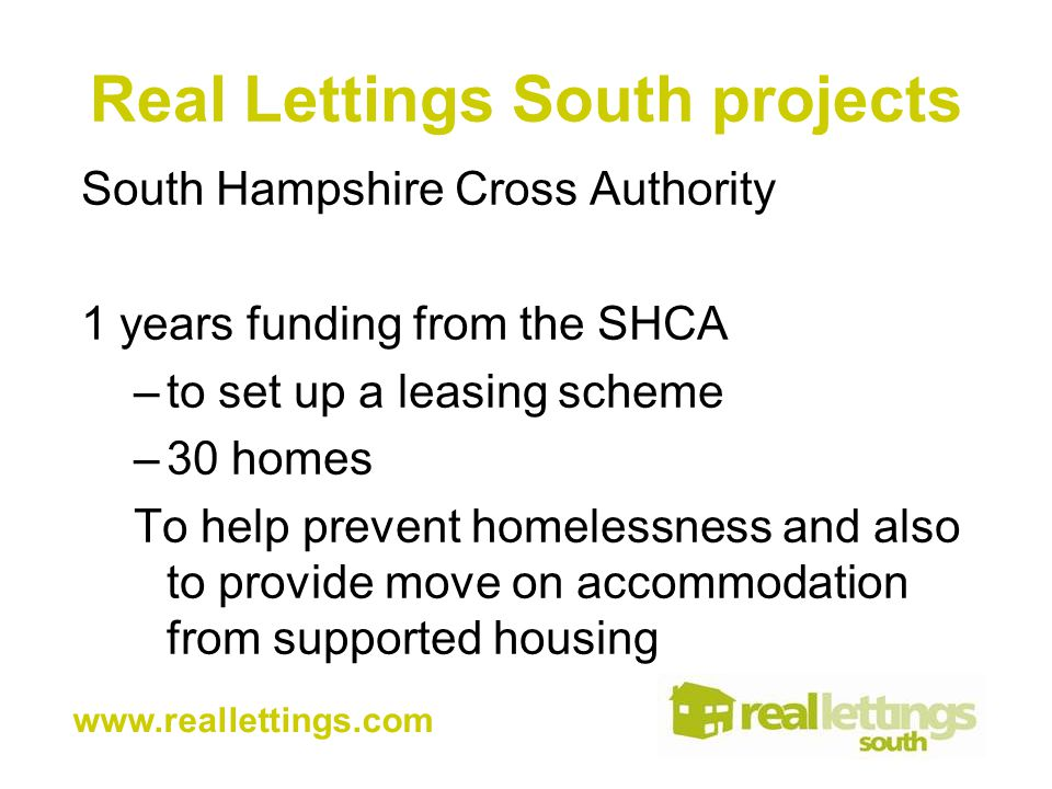 Real Lettings South projects South Hampshire Cross Authority 1 years funding from the SHCA –to set up a leasing scheme –30 homes To help prevent homelessness and also to provide move on accommodation from supported housing www.reallettings.com