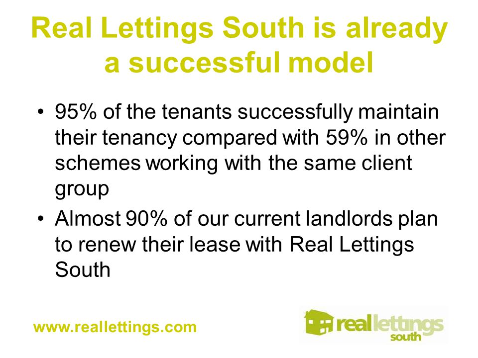Real Lettings South is already a successful model 95% of the tenants successfully maintain their tenancy compared with 59% in other schemes working with the same client group Almost 90% of our current landlords plan to renew their lease with Real Lettings South www.reallettings.com