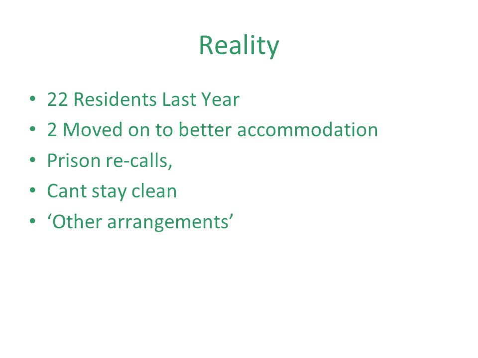 Reality 22 Residents Last Year 2 Moved on to better accommodation Prison re-calls, Cant stay clean Other arrangements
