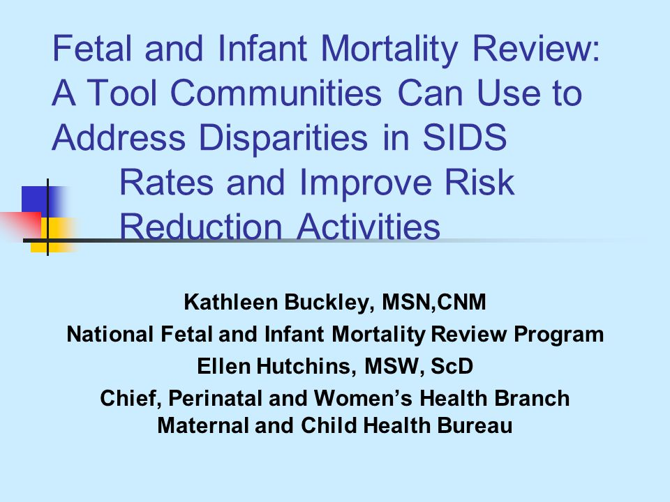 Fetal and Infant Mortality Review: A Tool Communities Can Use to Address Disparities in SIDS Rates and Improve Risk Reduction Activities Kathleen Buckley, MSN,CNM National Fetal and Infant Mortality Review Program Ellen Hutchins, MSW, ScD Chief, Perinatal and Womens Health Branch Maternal and Child Health Bureau