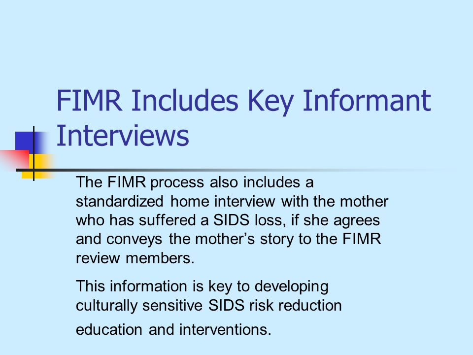 FIMR Includes Key Informant Interviews The FIMR process also includes a standardized home interview with the mother who has suffered a SIDS loss, if she agrees and conveys the mothers story to the FIMR review members.