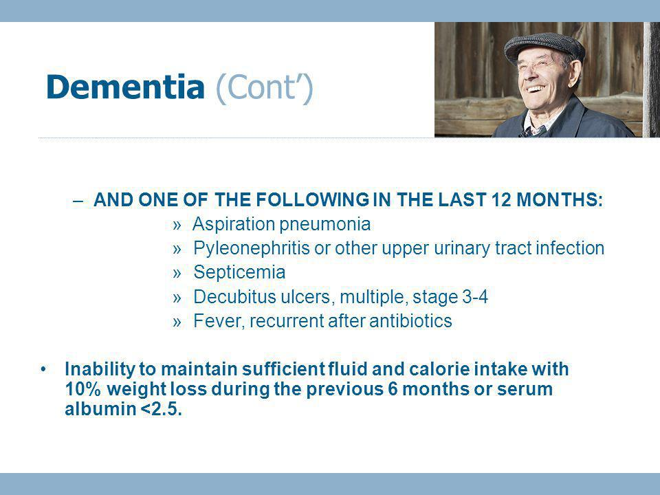 –AND ONE OF THE FOLLOWING IN THE LAST 12 MONTHS: » Aspiration pneumonia » Pyleonephritis or other upper urinary tract infection » Septicemia » Decubitus ulcers, multiple, stage 3-4 » Fever, recurrent after antibiotics Inability to maintain sufficient fluid and calorie intake with 10% weight loss during the previous 6 months or serum albumin <2.5.
