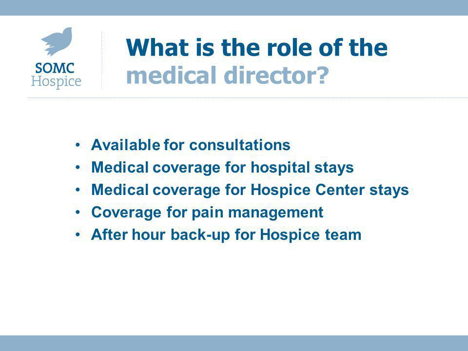 Available for consultations Medical coverage for hospital stays Medical coverage for Hospice Center stays Coverage for pain management After hour back-up for Hospice team What is the role of the medical director