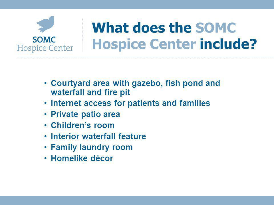 Courtyard area with gazebo, fish pond and waterfall and fire pit Internet access for patients and families Private patio area Childrens room Interior waterfall feature Family laundry room Homelike décor What does the SOMC Hospice Center include