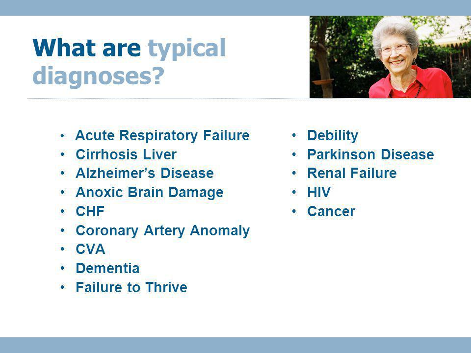 Acute Respiratory Failure Cirrhosis Liver Alzheimers Disease Anoxic Brain Damage CHF Coronary Artery Anomaly CVA Dementia Failure to Thrive What are typical diagnoses.
