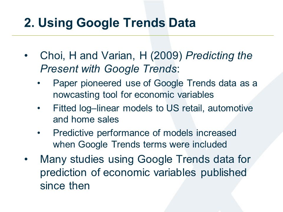 2. Using Google Trends Data Choi, H and Varian, H (2009) Predicting the Present with Google Trends: Paper pioneered use of Google Trends data as a now