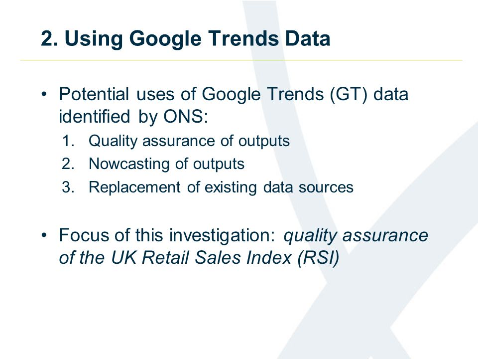2. Using Google Trends Data Potential uses of Google Trends (GT) data identified by ONS: 1.Quality assurance of outputs 2.Nowcasting of outputs 3.Repl