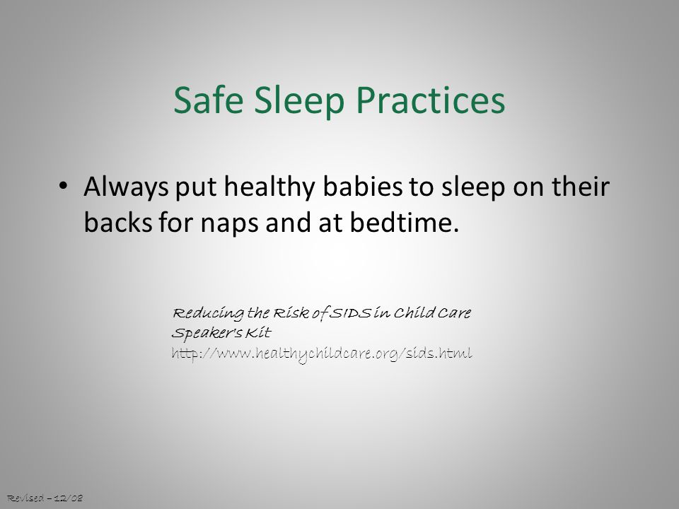 Safe Sleep Practices Always put healthy babies to sleep on their backs for naps and at bedtime.