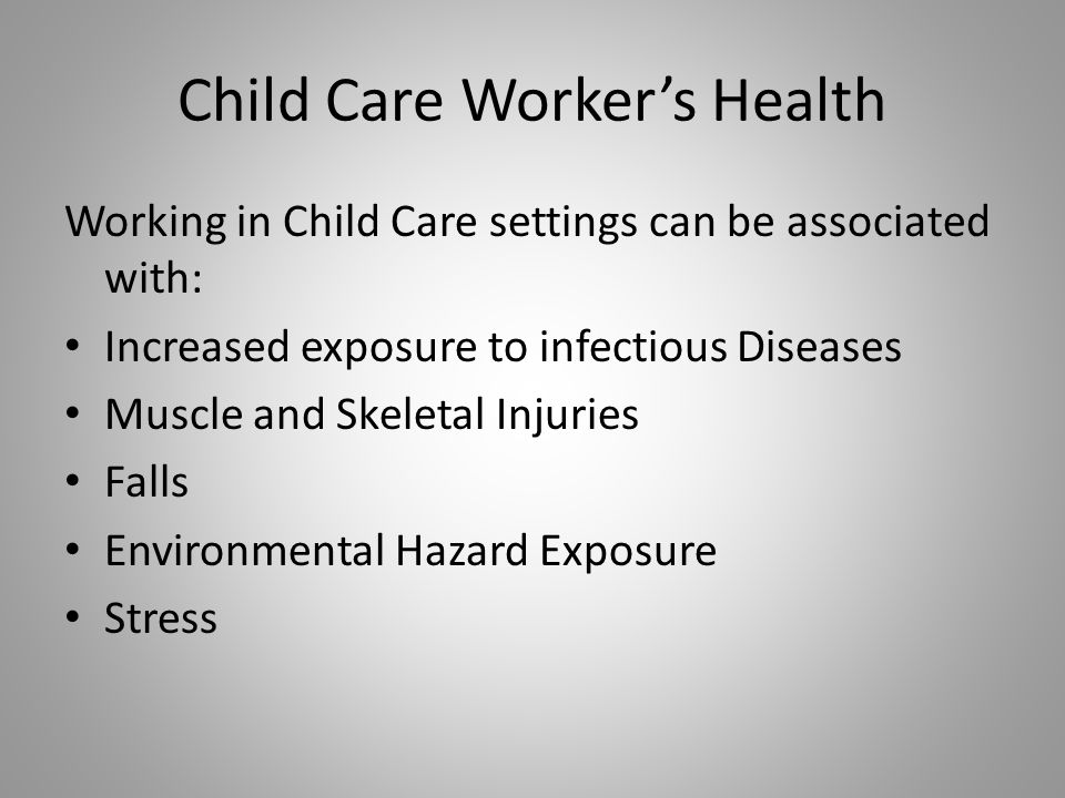 Child Care Workers Health Working in Child Care settings can be associated with: Increased exposure to infectious Diseases Muscle and Skeletal Injuries Falls Environmental Hazard Exposure Stress