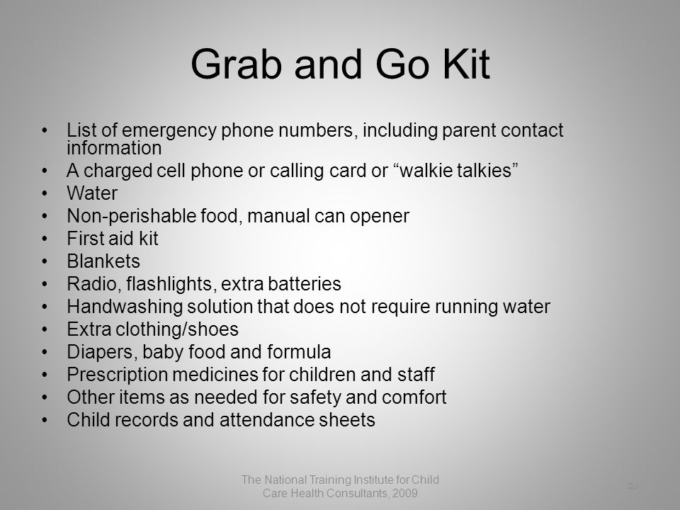 20 Grab and Go Kit List of emergency phone numbers, including parent contact information A charged cell phone or calling card or walkie talkies Water Non-perishable food, manual can opener First aid kit Blankets Radio, flashlights, extra batteries Handwashing solution that does not require running water Extra clothing/shoes Diapers, baby food and formula Prescription medicines for children and staff Other items as needed for safety and comfort Child records and attendance sheets The National Training Institute for Child Care Health Consultants, 2009