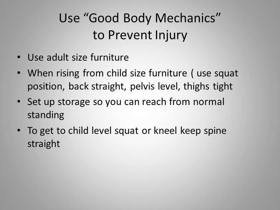Use Good Body Mechanics to Prevent Injury Use adult size furniture When rising from child size furniture ( use squat position, back straight, pelvis level, thighs tight Set up storage so you can reach from normal standing To get to child level squat or kneel keep spine straight