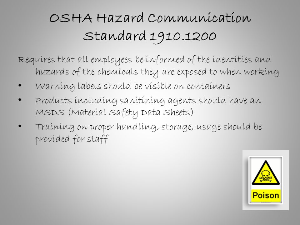 OSHA Hazard Communication Standard Requires that all employees be informed of the identities and hazards of the chemicals they are exposed to when working Warning labels should be visible on containers Products including sanitizing agents should have an MSDS (Material Safety Data Sheets) Training on proper handling, storage, usage should be provided for staff
