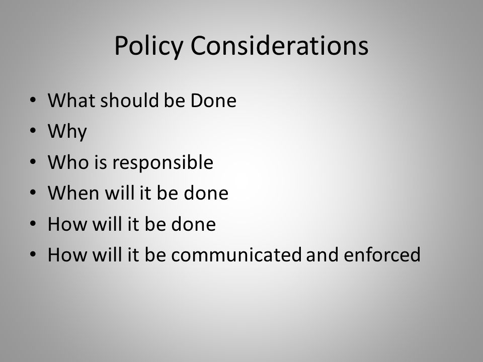 Policy Considerations What should be Done Why Who is responsible When will it be done How will it be done How will it be communicated and enforced
