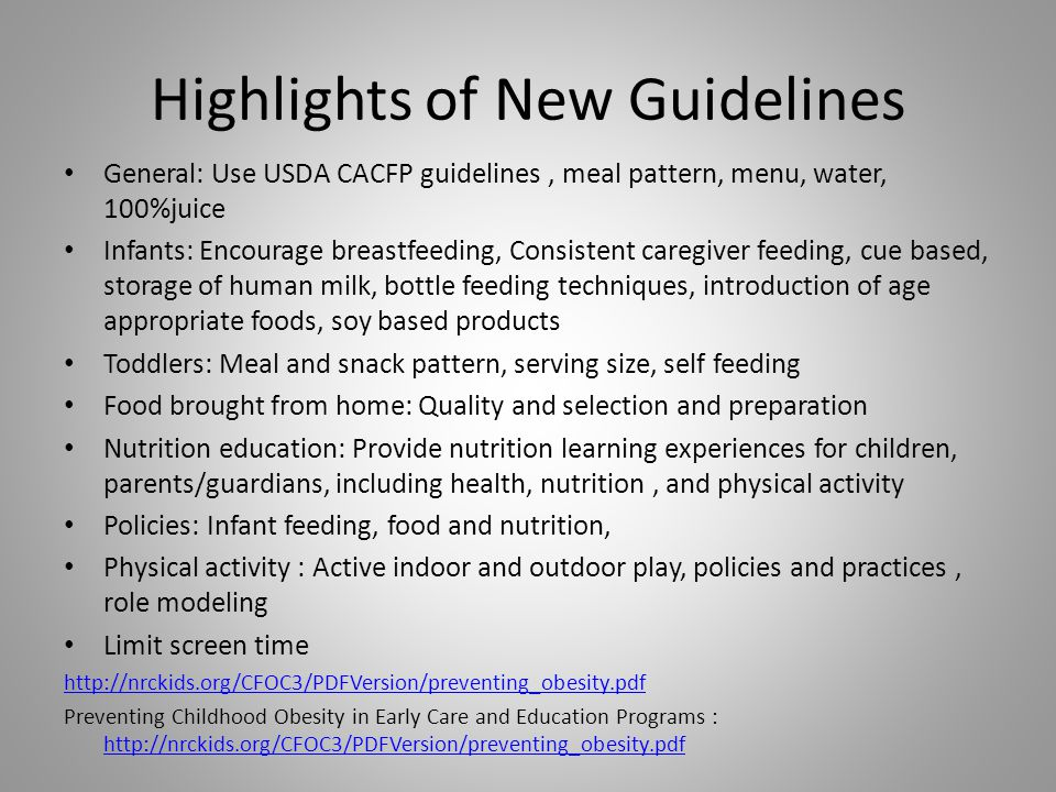Highlights of New Guidelines General: Use USDA CACFP guidelines, meal pattern, menu, water, 100%juice Infants: Encourage breastfeeding, Consistent caregiver feeding, cue based, storage of human milk, bottle feeding techniques, introduction of age appropriate foods, soy based products Toddlers: Meal and snack pattern, serving size, self feeding Food brought from home: Quality and selection and preparation Nutrition education: Provide nutrition learning experiences for children, parents/guardians, including health, nutrition, and physical activity Policies: Infant feeding, food and nutrition, Physical activity : Active indoor and outdoor play, policies and practices, role modeling Limit screen time   Preventing Childhood Obesity in Early Care and Education Programs :
