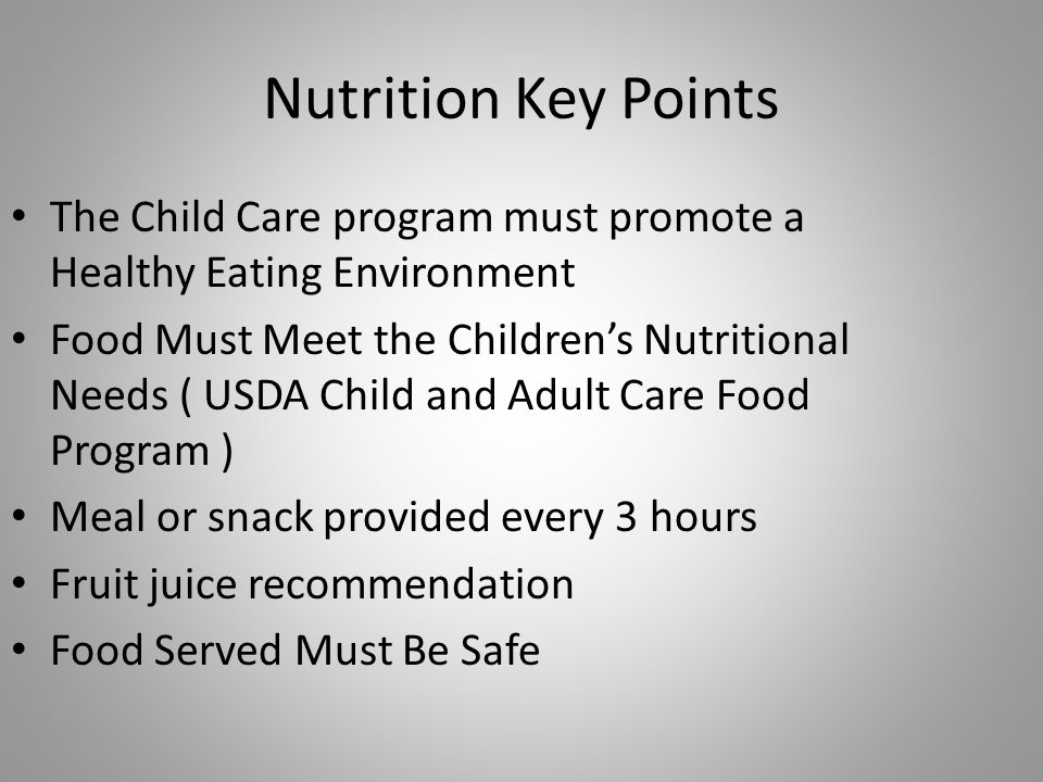 Nutrition Key Points The Child Care program must promote a Healthy Eating Environment Food Must Meet the Childrens Nutritional Needs ( USDA Child and Adult Care Food Program ) Meal or snack provided every 3 hours Fruit juice recommendation Food Served Must Be Safe