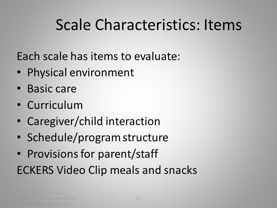 © The National Training Institute for Child Care Health Consultants, UNC-CH, Scale Characteristics: Items Each scale has items to evaluate: Physical environment Basic care Curriculum Caregiver/child interaction Schedule/program structure Provisions for parent/staff ECKERS Video Clip meals and snacks
