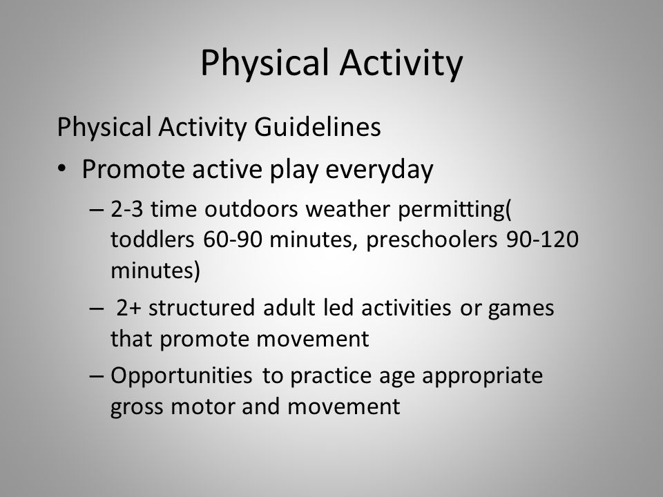 Physical Activity Physical Activity Guidelines Promote active play everyday – 2-3 time outdoors weather permitting( toddlers minutes, preschoolers minutes) – 2+ structured adult led activities or games that promote movement – Opportunities to practice age appropriate gross motor and movement