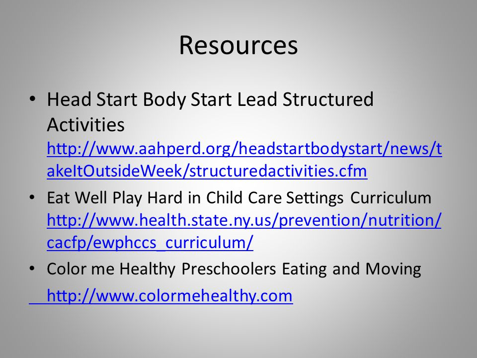 Resources Head Start Body Start Lead Structured Activities   akeItOutsideWeek/structuredactivities.cfm   akeItOutsideWeek/structuredactivities.cfm Eat Well Play Hard in Child Care Settings Curriculum   cacfp/ewphccs_curriculum/   cacfp/ewphccs_curriculum/ Color me Healthy Preschoolers Eating and Moving