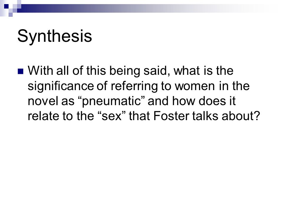 Synthesis With all of this being said, what is the significance of referring to women in the novel as pneumatic and how does it relate to the sex that Foster talks about