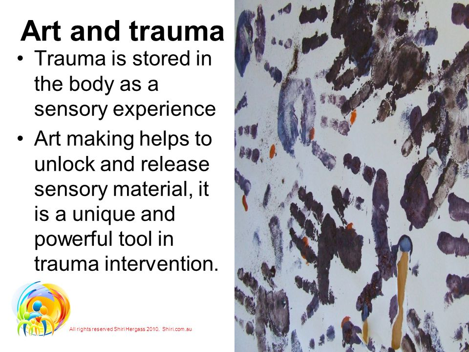 Art and trauma Trauma is stored in the body as a sensory experience Art making helps to unlock and release sensory material, it is a unique and powerful tool in trauma intervention.