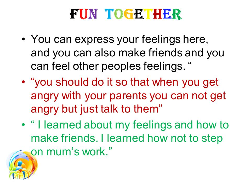 FUN TOGETHER You can express your feelings here, and you can also make friends and you can feel other peoples feelings.