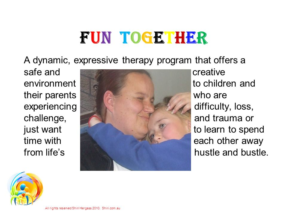 FUN TOGETHER A dynamic, expressive therapy program that offers a safe and creative environment to children and their parents who are experiencing difficulty, loss, challenge, and trauma or just want to learn to spend time with each other away from lifes hustle and bustle.