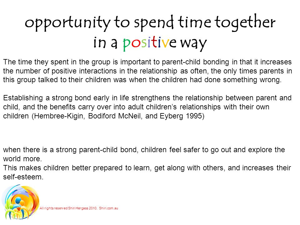 opportunity to spend time together in a positive way The time they spent in the group is important to parent-child bonding in that it increases the number of positive interactions in the relationship as often, the only times parents in this group talked to their children was when the children had done something wrong.