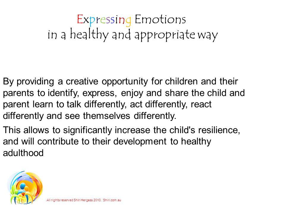 Expressing Emotions in a healthy and appropriate way By providing a creative opportunity for children and their parents to identify, express, enjoy and share the child and parent learn to talk differently, act differently, react differently and see themselves differently.