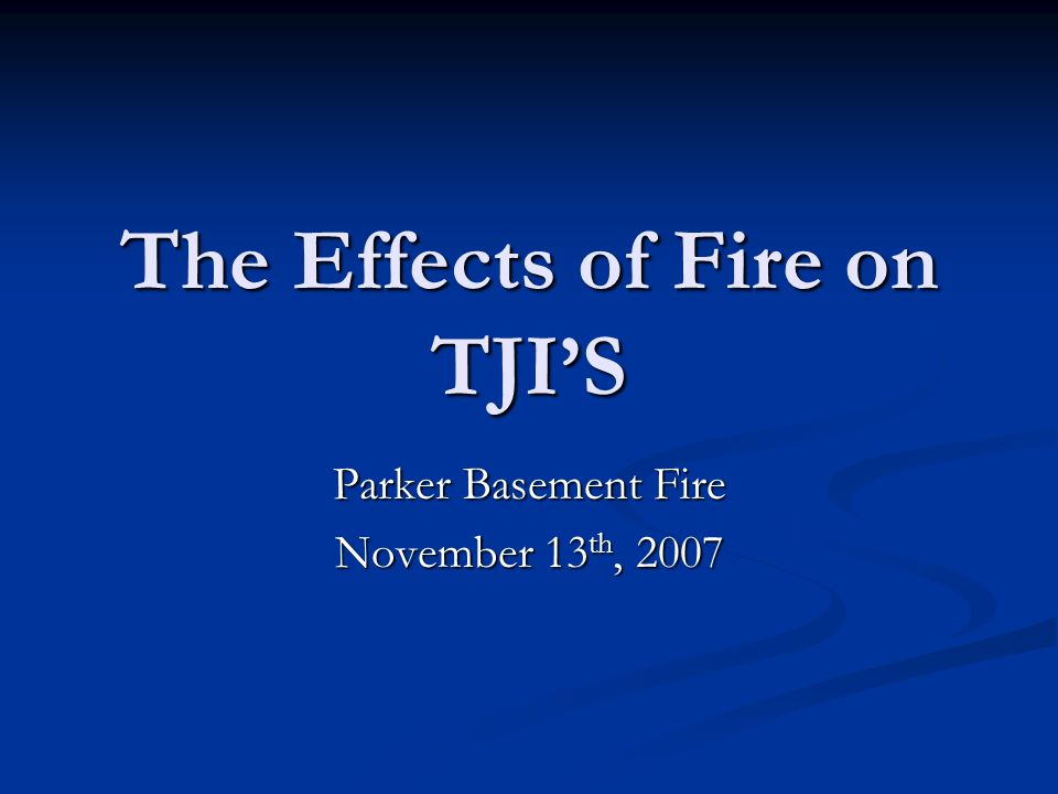 The Effects of Fire on TJIS Parker Basement Fire November 13 th, 2007