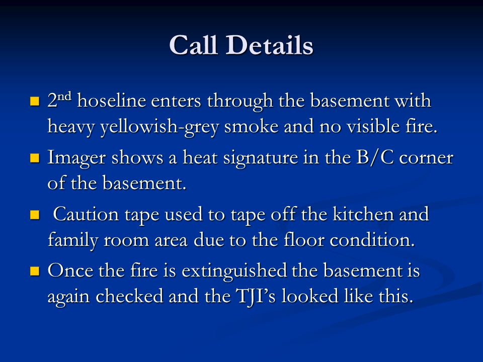Call Details 2 nd hoseline enters through the basement with heavy yellowish-grey smoke and no visible fire.