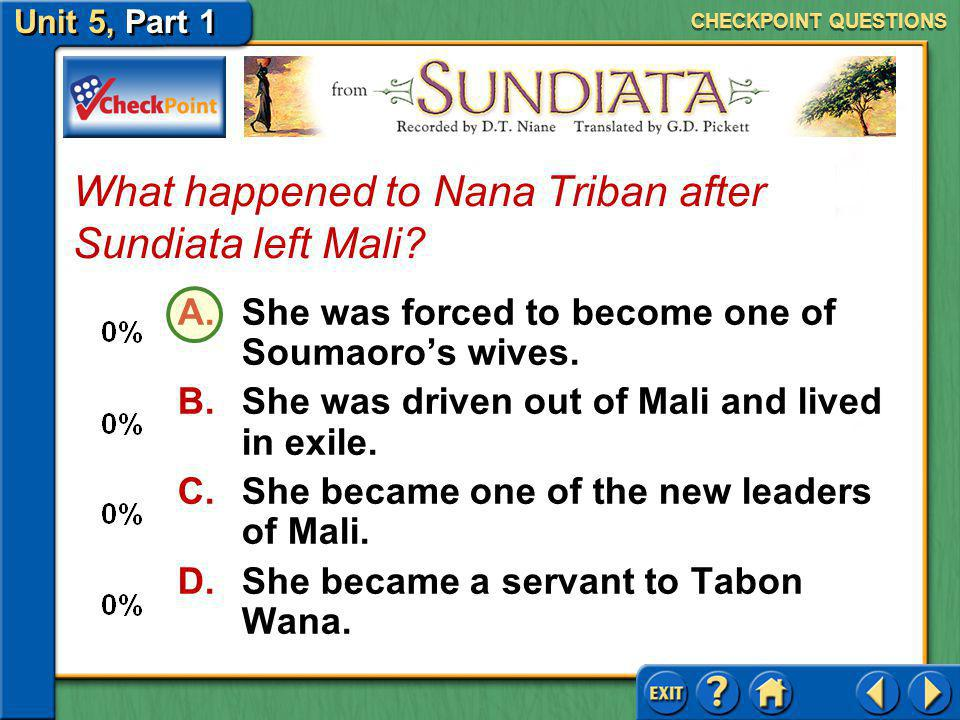Unit 5, Part 1 A.the king of Sosso B.his father C.soothsayers D.his mother With whom did Sundiata consult in Sibi? CHECKPOINT QUESTIONS
