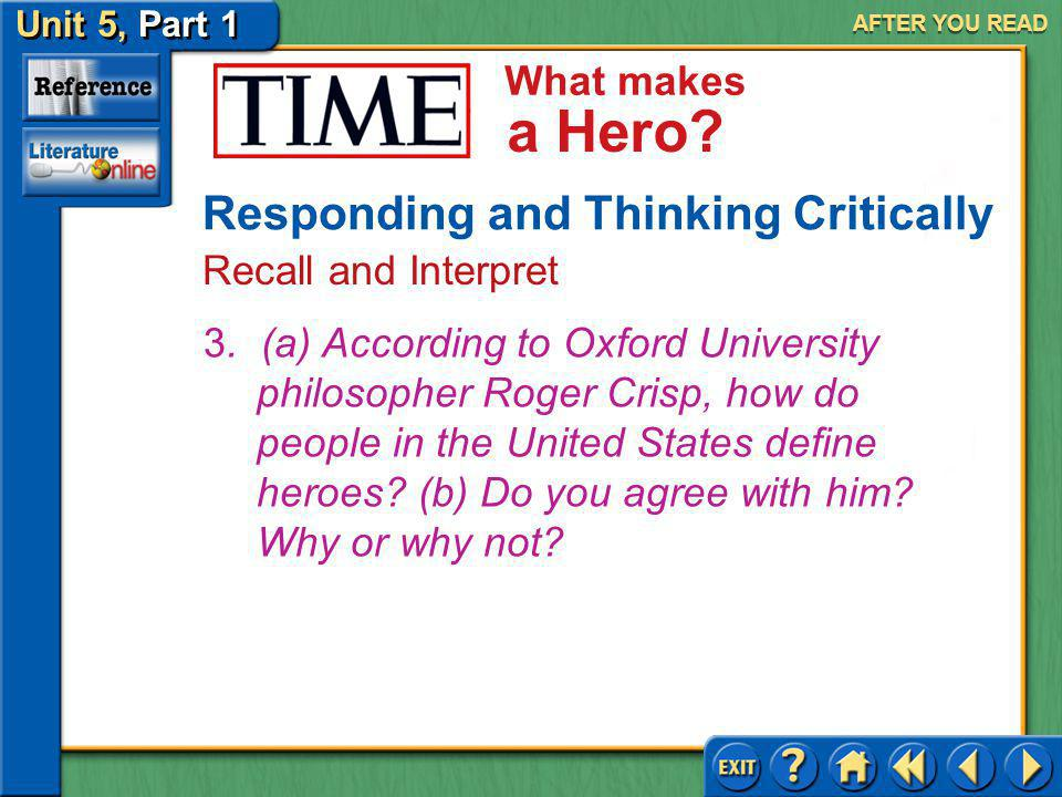 Unit 5, Part 1 TIME: What Makes a Hero What makes a Hero? AFTER YOU READ Responding and Thinking Critically Recall and Interpret Answer: (a) Because h