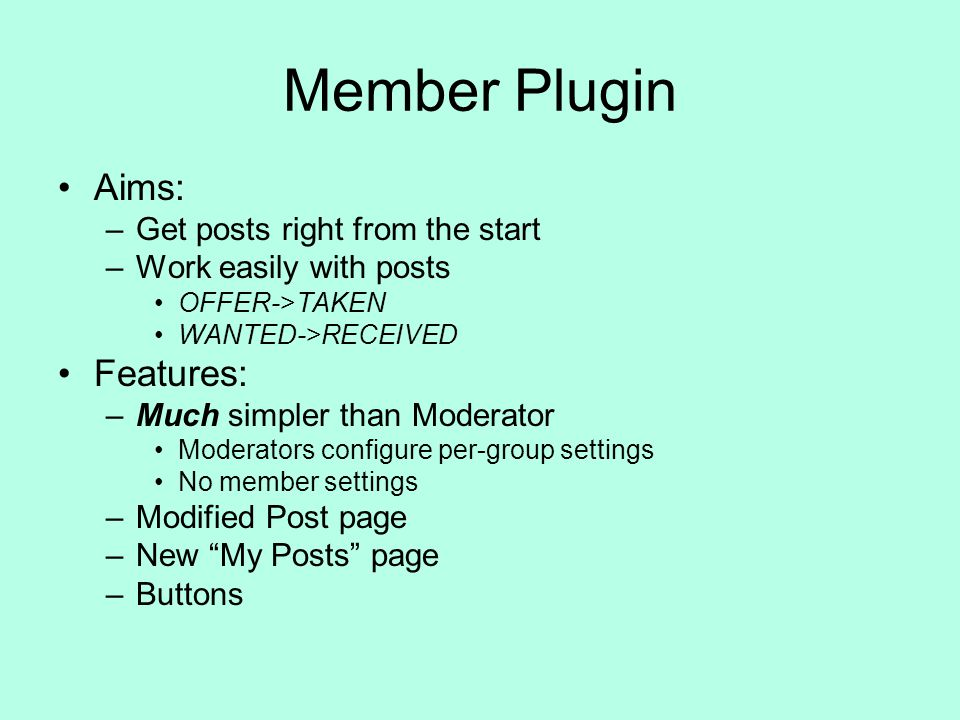 Member Plugin Aims: –Get posts right from the start –Work easily with posts OFFER->TAKEN WANTED->RECEIVED Features: –Much simpler than Moderator Moderators configure per-group settings No member settings –Modified Post page –New My Posts page –Buttons