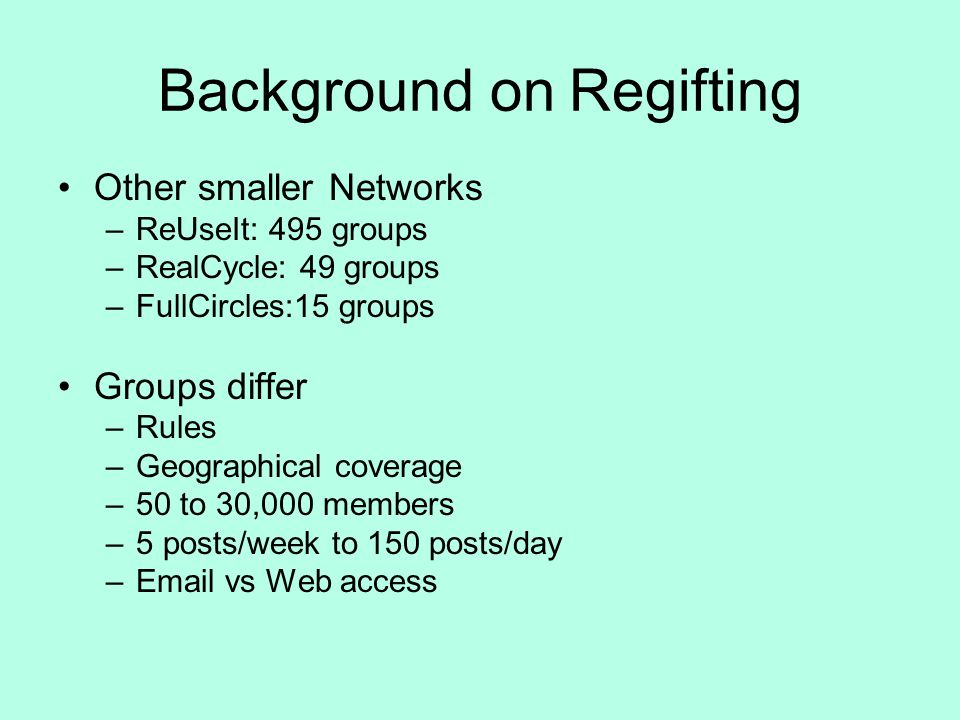 Background on Regifting Other smaller Networks –ReUseIt: 495 groups –RealCycle: 49 groups –FullCircles:15 groups Groups differ –Rules –Geographical coverage –50 to 30,000 members –5 posts/week to 150 posts/day – vs Web access