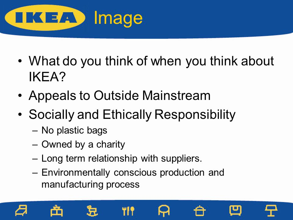 Image What do you think of when you think about IKEA? Appeals to Outside Mainstream Socially and Ethically Responsibility –No plastic bags –Owned by a