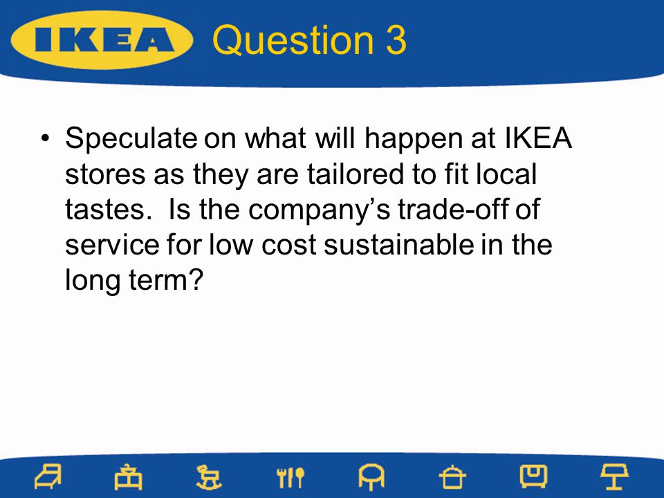Speculate on what will happen at IKEA stores as they are tailored to fit local tastes. Is the companys trade-off of service for low cost sustainable i