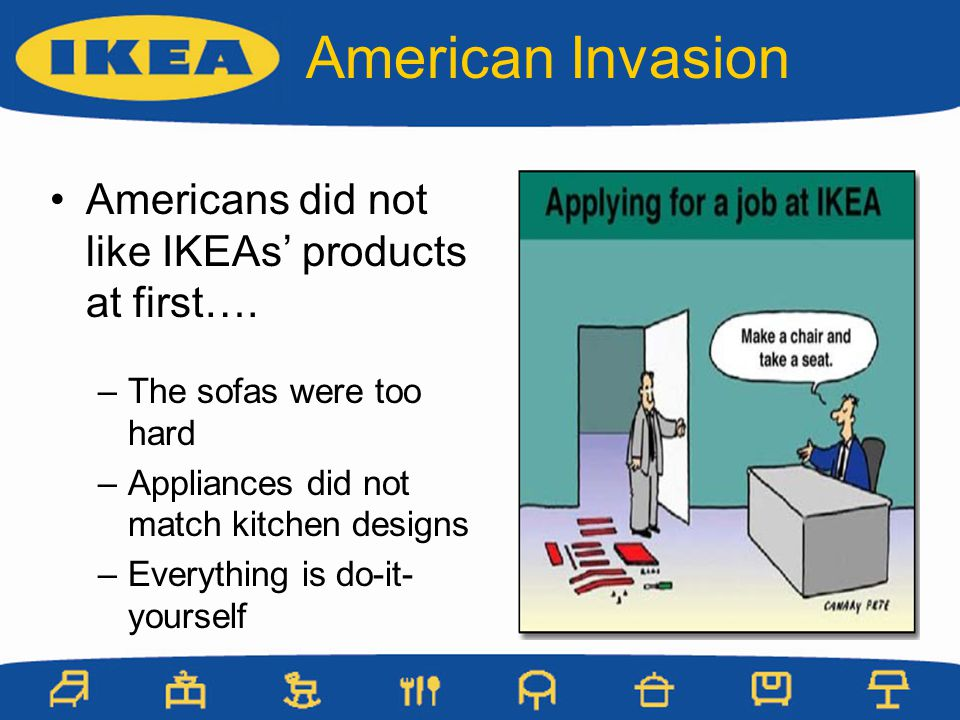 American Invasion Americans did not like IKEAs products at first…. –The sofas were too hard –Appliances did not match kitchen designs –Everything is d