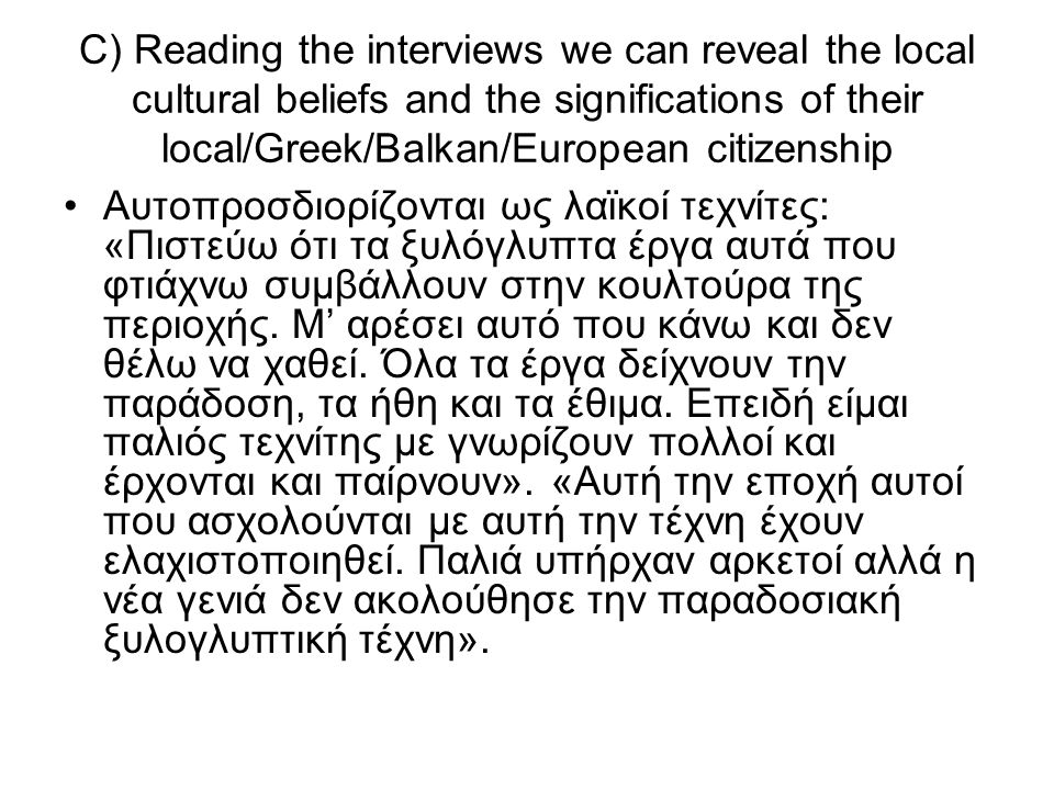 C) Reading the interviews we can reveal the local cultural beliefs and the significations of their local/Greek/Balkan/European citizenship Αυτοπροσδιορίζονται ως λαϊκοί τεχνίτες: «Πιστεύω ότι τα ξυλόγλυπτα έργα αυτά που φτιάχνω συμβάλλουν στην κουλτούρα της περιοχής.