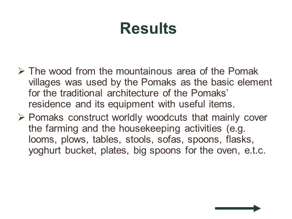 Results The wood from the mountainous area of the Pomak villages was used by the Pomaks as the basic element for the traditional architecture of the Pomaks residence and its equipment with useful items.