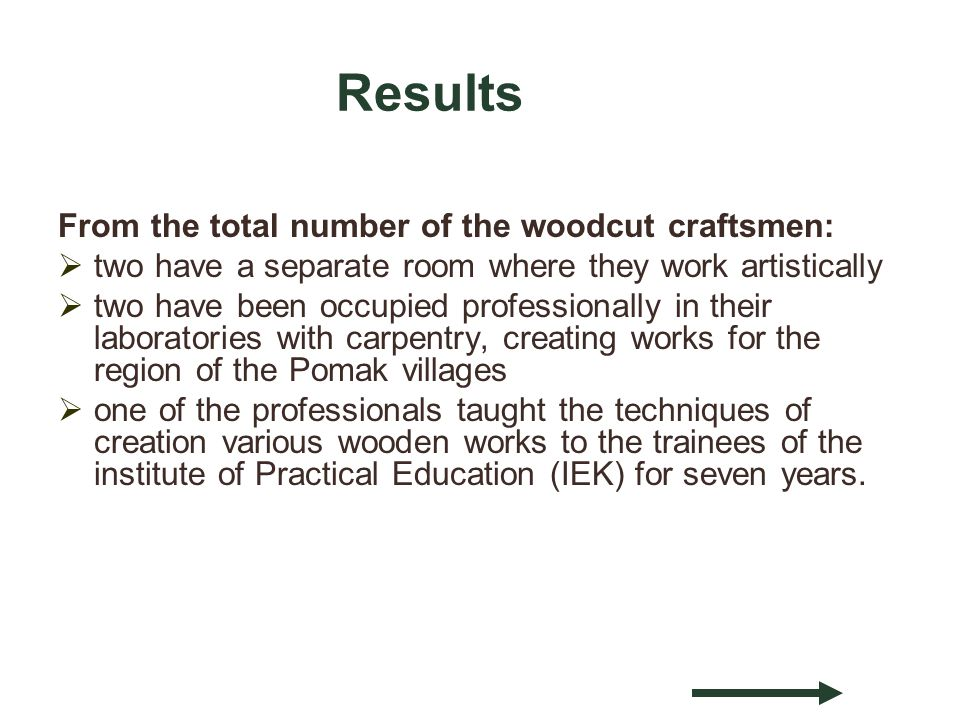 Results From the total number of the woodcut craftsmen: two have a separate room where they work artistically two have been occupied professionally in their laboratories with carpentry, creating works for the region of the Pomak villages one of the professionals taught the techniques of creation various wooden works to the trainees of the institute of Practical Education (IEK) for seven years.